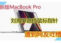 新版MacBook Pro刘海屏遮挡鼠标指针,遭到网友吐槽